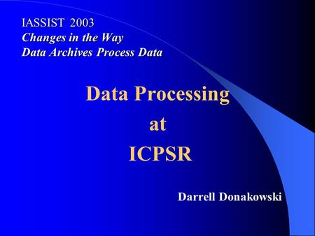 IASSIST 2003 Changes in the Way Data Archives Process Data Data Processing at ICPSR Darrell Donakowski.