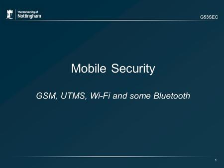 G53SEC 1 Mobile Security GSM, UTMS, Wi-Fi and some Bluetooth.