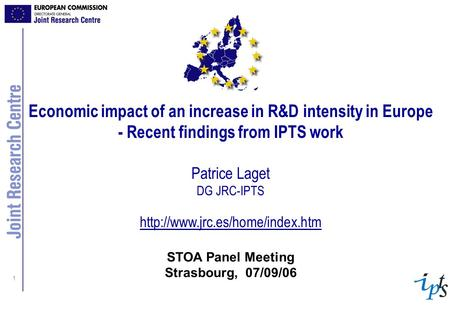 1 Economic impact of an increase in R&D intensity in Europe - Recent findings from IPTS work Patrice Laget DG JRC-IPTS
