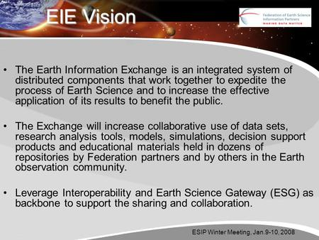 ESIP Winter Meeting, Jan.9-10, 2008 EIE Vision The Earth Information Exchange is an integrated system of distributed components that work together to expedite.