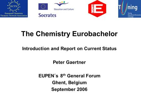 The Chemistry Eurobachelor Introduction and Report on Current Status Peter Gaertner EUPEN´s 8 th General Forum Ghent, Belgium September 2006.