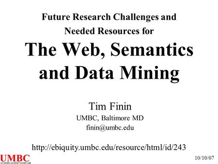 UMBC AN HONORS UNIVERSITY IN MARYLAND Future Research Challenges and Needed Resources for The Web, Semantics and Data Mining Tim Finin UMBC, Baltimore.