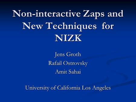 Non-interactive Zaps and New Techniques for NIZK Jens Groth Rafail Ostrovsky Amit Sahai University of California Los Angeles.