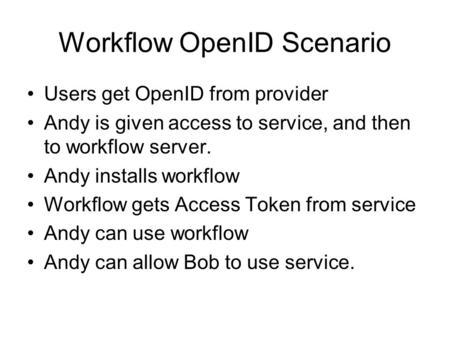 Workflow OpenID Scenario Users get OpenID from provider Andy is given access to service, and then to workflow server. Andy installs workflow Workflow gets.