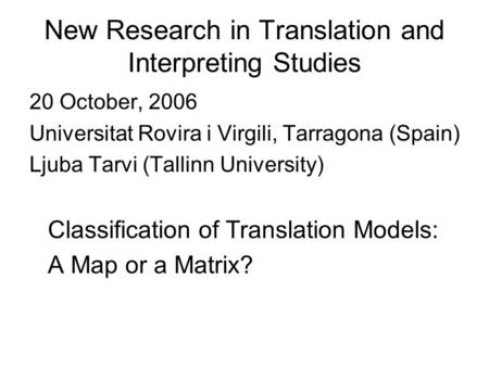 New Research in Translation and Interpreting Studies 20 October, 2006 Universitat Rovira i Virgili, Tarragona (Spain) Ljuba Tarvi (Tallinn University)