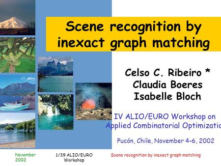 November 2002 Scene recognition by inexact graph matching1/39 ALIO/EURO Workshop Scene recognition by inexact graph matching Celso C. Ribeiro * Claudia.