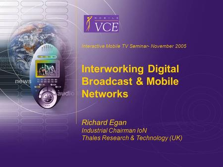 Www.mobilevce.com © 2005 Mobile VCE Interactive Mobile TV Seminar- November 2005 Interworking Digital Broadcast & Mobile Networks Richard Egan Industrial.