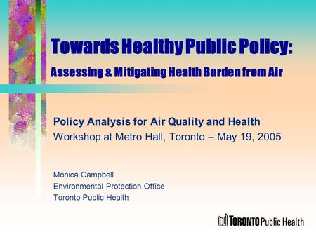 Towards Healthy Public Policy: Assessing & Mitigating Health Burden from Air Policy Analysis for Air Quality and Health Workshop at Metro Hall, Toronto.