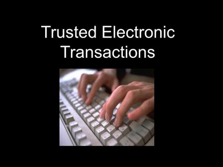 Trusted Electronic Transactions.  Why conduct transactions electronically?  Three Characteristics that ensure trust in electronic transactions  How.