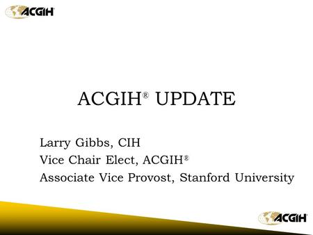 ACGIH ® UPDATE Larry Gibbs, CIH Vice Chair Elect, ACGIH ® Associate Vice Provost, Stanford University.