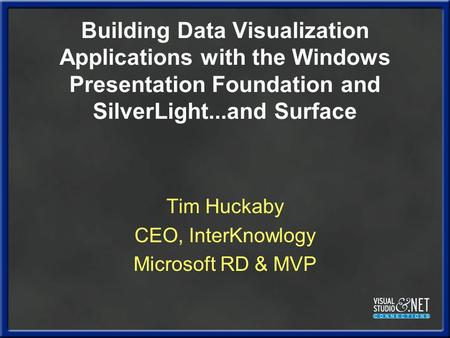 Building Data Visualization Applications with the Windows Presentation Foundation and SilverLight...and Surface Tim Huckaby CEO, InterKnowlogy Microsoft.