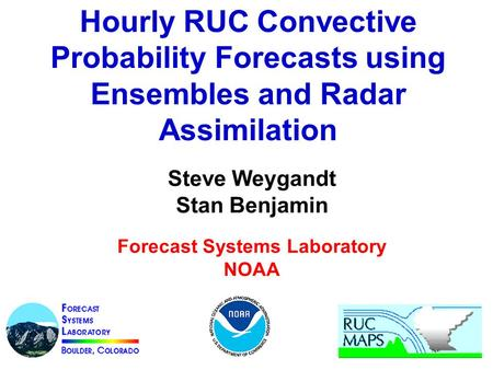 Hourly RUC Convective Probability Forecasts using Ensembles and Radar Assimilation Steve Weygandt Stan Benjamin Forecast Systems Laboratory NOAA.