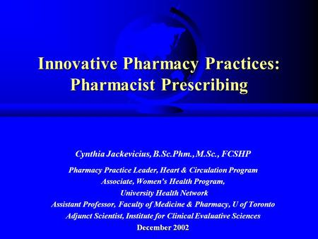 Innovative Pharmacy Practices: Pharmacist Prescribing Cynthia Jackevicius, B.Sc.Phm., M.Sc., FCSHP Pharmacy Practice Leader, Heart & Circulation Program.