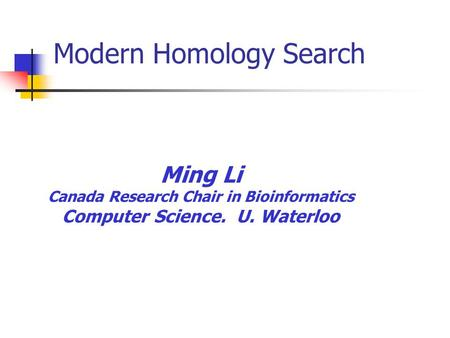 Ming Li Canada Research Chair in Bioinformatics Computer Science. U. Waterloo Modern Homology Search.
