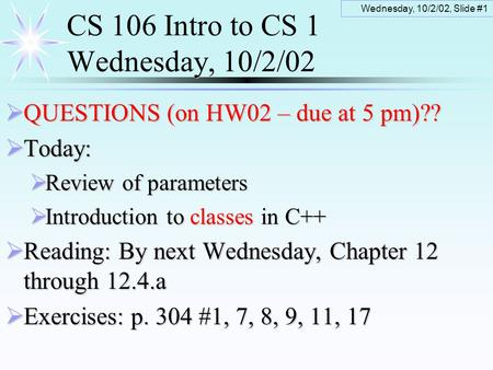 Wednesday, 10/2/02, Slide #1 CS 106 Intro to CS 1 Wednesday, 10/2/02  QUESTIONS (on HW02 – due at 5 pm)??  Today:  Review of parameters  Introduction.