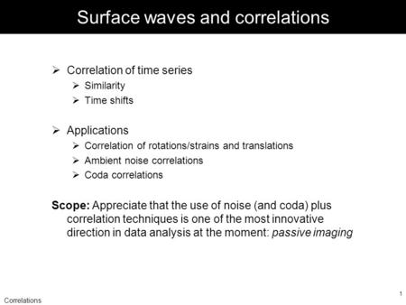 Correlations 1 Surface waves and correlations  Correlation of time series  Similarity  Time shifts  Applications  Correlation of rotations/strains.