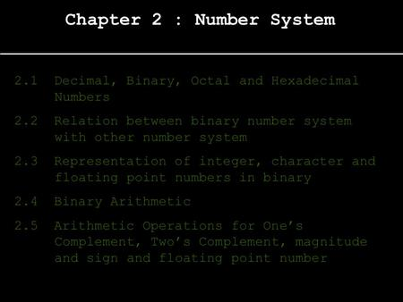 Chapter 2 : Number System 2.1 Decimal, Binary, Octal and Hexadecimal Numbers 2.2 Relation between binary number system with other number system 2.3 Representation.