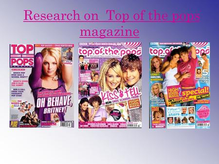 Research on Top of the pops magazine. Origins and history Top of the Pops magazine is a monthly glossy publication published by BBC Magazines. It features.