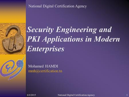 6/4/2015National Digital Certification Agency1 Security Engineering and PKI Applications in Modern Enterprises Mohamed HAMDI National.