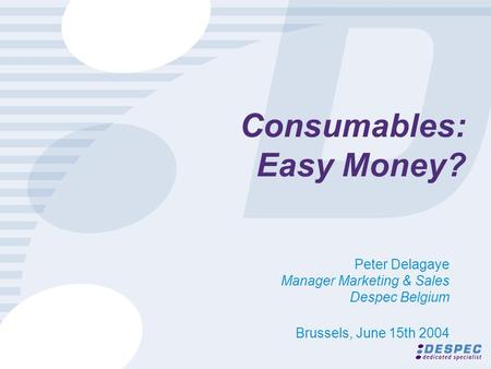Consumables: Easy Money? Peter Delagaye Manager Marketing & Sales Despec Belgium Brussels, June 15th 2004.
