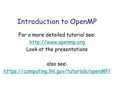 Introduction to OpenMP For a more detailed tutorial see:  Look at the presentations also see: https://computing.llnl.gov/tutorials/openMP/