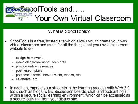 SqoolTools and….. Your Own Virtual Classroom What is SqoolTools? SqoolTools is a free, hosted site which allows you to create your own virtual classroom.