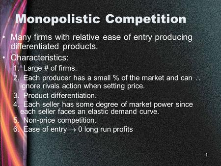 1 Monopolistic Competition Many firms with relative ease of entry producing differentiated products. Characteristics: 1. Large # of firms. 2. Each producer.