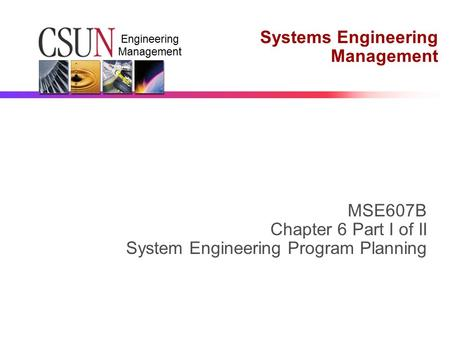 Engineering Management Systems Engineering Management MSE607B Chapter 6 Part I of II System Engineering Program Planning.