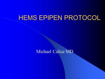 HEMS EPIPEN PROTOCOL Michael Calice MD. Epipen Auto Injectors BLS and LALS providers by Dec 22, 2004. MCA approved MFR providers, based upon need/ not.