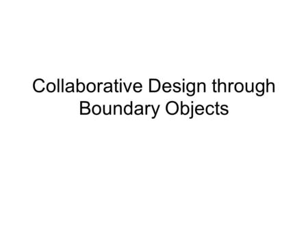 Collaborative Design through Boundary Objects. MULTIPLE PERSPECTIVES LOCAL INTERESTS GLOBAL MARKETPLACE IMPLEMENT LOCALLY COMPLEX PROBLEMS KNOWLEDGE CREATION.