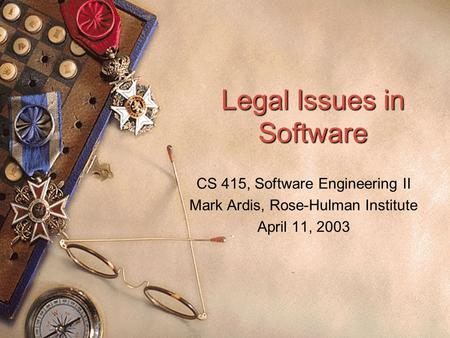 Legal Issues in Software CS 415, Software Engineering II Mark Ardis, Rose-Hulman Institute April 11, 2003.