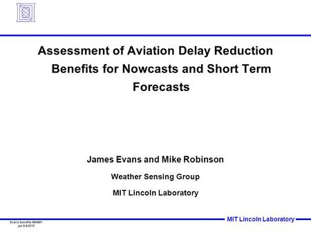 MIT Lincoln Laboratory Evans benefits ARAM1 jee 6/4/2015 Assessment of Aviation Delay Reduction Benefits for Nowcasts and Short Term Forecasts James Evans.