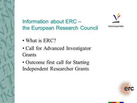 Information about ERC – the European Research Council What is ERC? Call for Advanced Investigator Grants Outcome first call for Starting Independent Researcher.