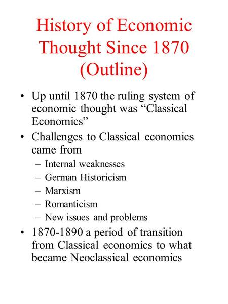 "History of Economic Thought Since 1870 (Outline) Up until 1870 the ruling system of economic thought was ""Classical Economics"" Challenges to Classical."