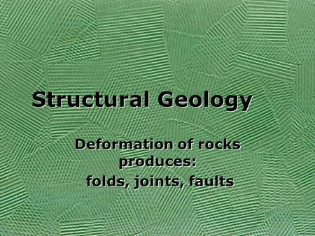 Structural Geology Deformation of rocks produces: folds, joints, faults Deformation of rocks produces: folds, joints, faults.