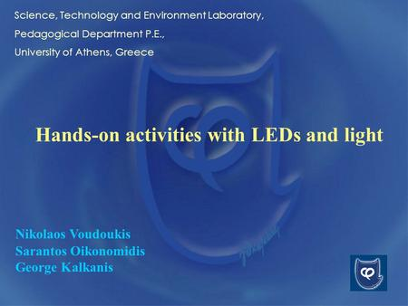 Hands-on activities with LEDs and light Nikolaos Voudoukis Sarantos Oikonomidis George Kalkanis Science, Technology and Environment Laboratory, Pedagogical.