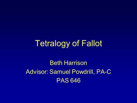 Tetralogy of Fallot Beth Harrison Advisor: Samuel Powdrill, PA-C PAS 646.