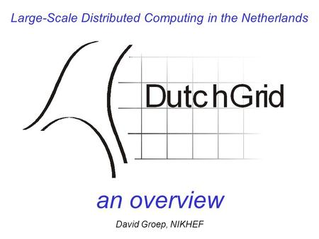 Large-Scale Distributed Computing in the Netherlands an overview David Groep, NIKHEF.