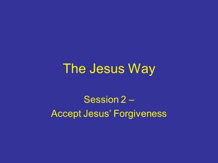 The Jesus Way Session 2 – Accept Jesus' Forgiveness.