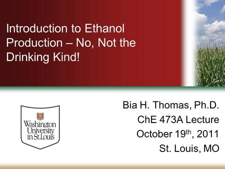 Introduction to Ethanol Production – No, Not the Drinking Kind! Bia H. Thomas, Ph.D. ChE 473A Lecture October 19 th, 2011 St. Louis, MO.