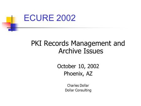 PKI Records Management and Archive Issues October 10, 2002 Phoenix, AZ Charles Dollar Dollar Consulting ECURE 2002.