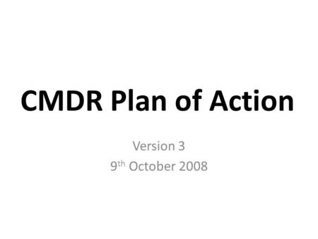 CMDR Plan of Action Version 3 9 th October 2008. Note This slide set is designed to facilitate discussion on the project logistics and not discuss technical.