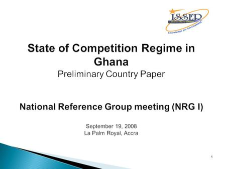 1 State of Competition Regime in Ghana National Reference Group meeting (NRG I) September 19, 2008 La Palm Royal, Accra State of Competition Regime in.
