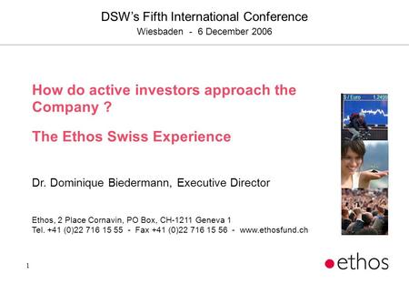 1 How do active investors approach the Company ? The Ethos Swiss Experience Dr. Dominique Biedermann, Executive Director Ethos, 2 Place Cornavin, PO Box,