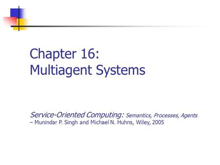 Chapter 16: Multiagent Systems Service-Oriented Computing: Semantics, Processes, Agents – Munindar P. Singh and Michael N. Huhns, Wiley, 2005.