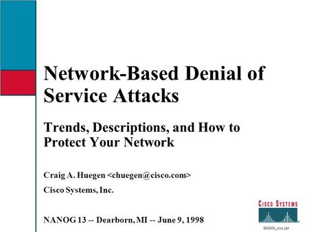 Network-Based Denial of Service Attacks Trends, Descriptions, and How to Protect Your Network Craig A. Huegen Cisco Systems, Inc. NANOG 13 -- Dearborn,