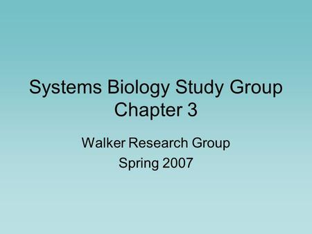 Systems Biology Study Group Chapter 3 Walker Research Group Spring 2007.