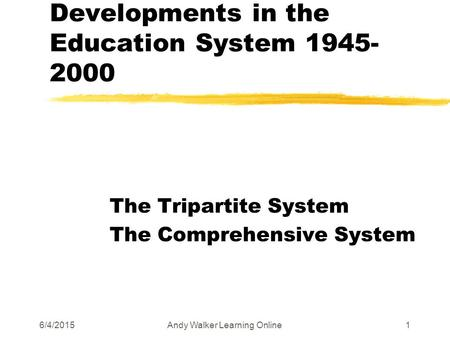 6/4/2015Andy Walker Learning Online1 Developments in the Education System 1945- 2000 The Tripartite System The Comprehensive System.