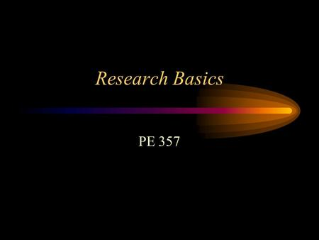 "Research Basics PE 357. What is Research? Can be diverse General definition is ""finding answers to questions in an organized and logical and systematic."