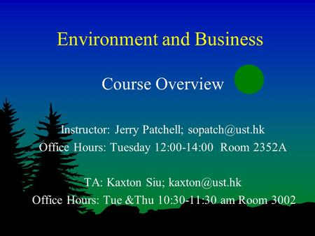 Environment and Business Course Overview Instructor: Jerry Patchell; Office Hours: Tuesday 12:00-14:00 Room 2352A TA: Kaxton Siu;